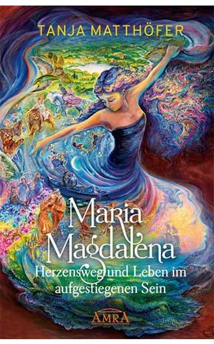 Maria Magdalena - Herzensweg und Leben im aufgestiegenen Sein - Tanja Matthöfer
